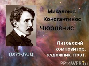 Микалоюс Константинос Чюрлёнис Литовский композитор, художник, поэт. (1875-1911)