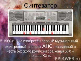 Синтезатор В 1960 г. был изобретён первый музыкальный электронный аппарат АНС, н