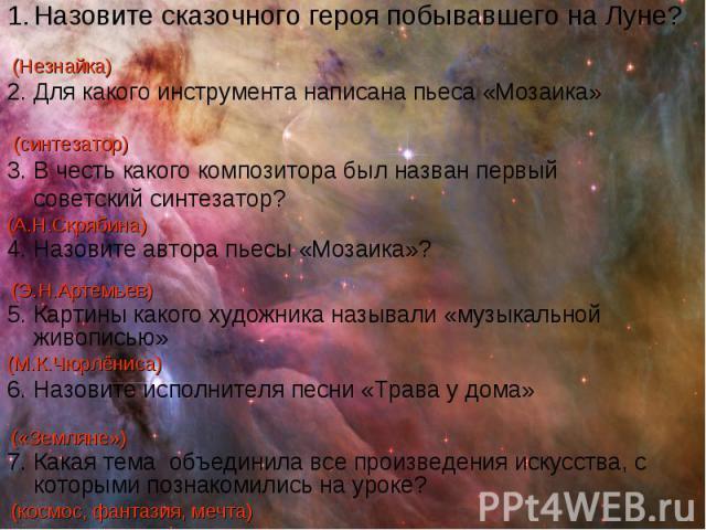 Назовите сказочного героя побывавшего на Луне? (Незнайка) 2. Для какого инструмента написана пьеса «Мозаика» (синтезатор) 3. В честь какого композитора был назван первый советский синтезатор? (А.Н.Скрябина) 4. Назовите автора пьесы «Мозаика»? (Э.Н.А…