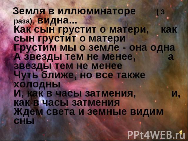 Земля в иллюминаторе ( 3 раза), видна... Как сын грустит о матери, как сын грустит о матери Грустим мы о земле - она одна А звезды тем не менее, а звезды тем не менее Чуть ближе, но все также холодны И, как в часы затмения, и, как в часы затмения Жд…
