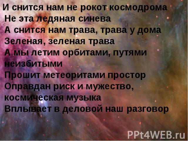 И снится нам не рокот космодрома Не эта ледяная синева А снится нам трава, трава у дома Зеленая, зеленая трава А мы летим орбитами, путями неизбитыми Прошит метеоритами простор Оправдан риск и мужество, космическая музыка Вплывает в деловой наш разговор