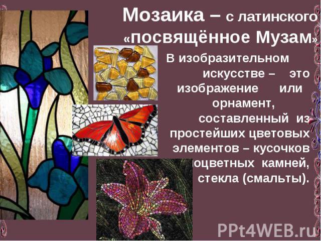Мозаика – с латинского «посвящённое Музам» В изобразительном искусстве – это изображение или орнамент, составленный из простейших цветовых элементов – кусочков разноцветных камней, стекла (смальты).