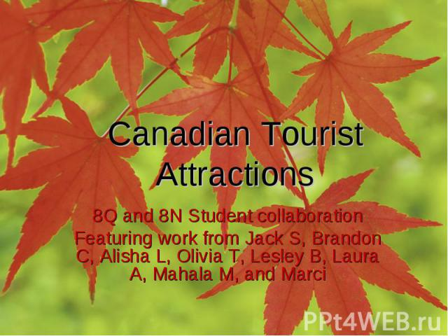 Canadian Tourist Attractions 8Q and 8N Student collaboration Featuring work from Jack S, Brandon C, Alisha L, Olivia T, Lesley B, Laura A, Mahala M, and Marci