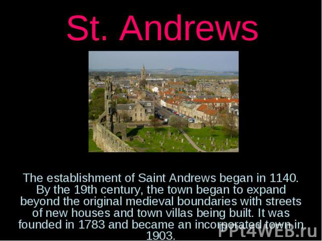 St. AndrewsThe establishment of Saint Andrews began in 1140. By the 19th century, the town began to expand beyond the original medieval boundaries with streets of new houses and town villas being built. It was founded in 1783 and became an incorpora…