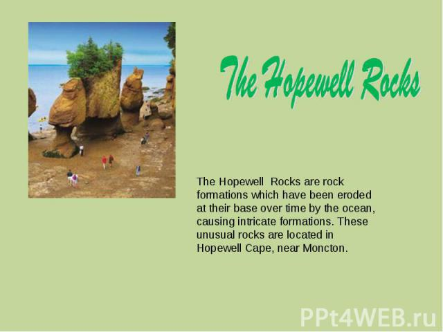 The Hopewell Rocks are rock formations which have been eroded at their base over time by the ocean, causing intricate formations. These unusual rocks are located in Hopewell Cape, near Moncton.