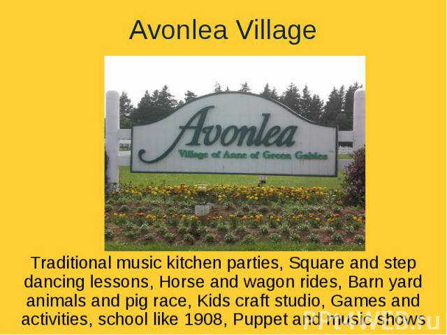 Avonlea VillageTraditional music kitchen parties, Square and step dancing lessons, Horse and wagon rides, Barn yard animals and pig race, Kids craft studio, Games and activities, school like 1908, Puppet and music shows