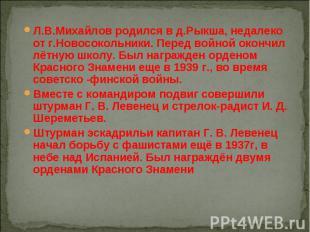Л.В.Михайлов родился в д.Рыкша, недалеко от г.Новосокольники. Перед войной оконч