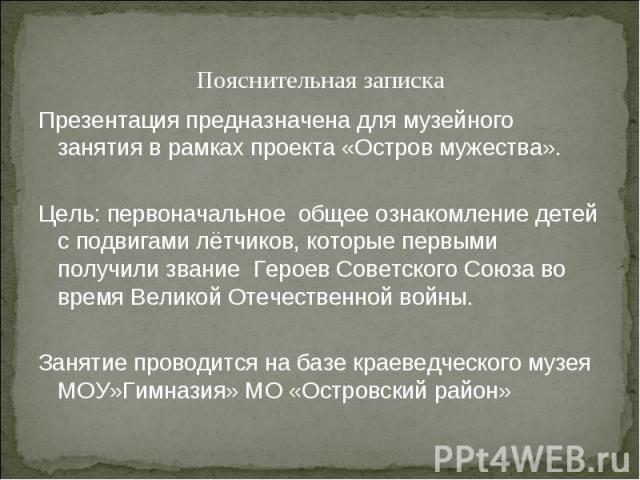 Пояснительная записка Презентация предназначена для музейного занятия в рамках проекта «Остров мужества». Цель: первоначальное общее ознакомление детей с подвигами лётчиков, которые первыми получили звание Героев Советского Союза во время Великой От…