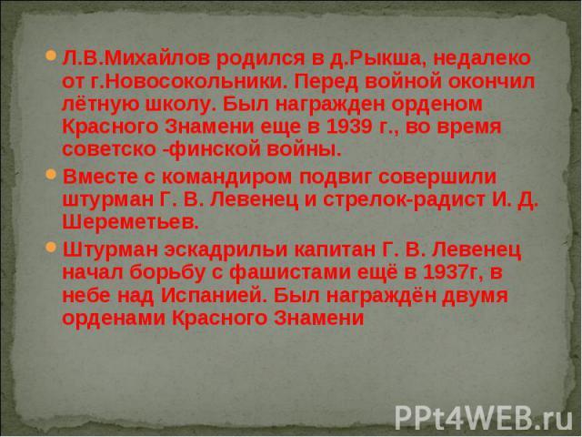 Л.В.Михайлов родился в д.Рыкша, недалеко от г.Новосокольники. Перед войной окончил лётную школу. Был награжден орденом Красного Знамени еще в 1939 г., во время советско -финской войны. Вместе с командиром подвиг совершили штурман Г. В. Левенец и стр…