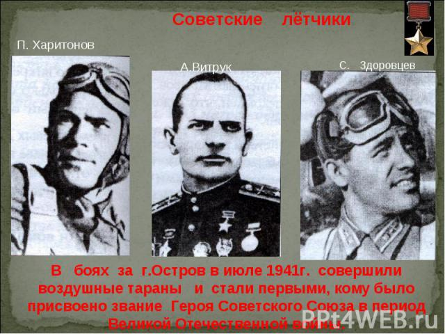 Советские лётчики П. Харитонов А.Витрук В боях за г.Остров в июле 1941г. совершили воздушные тараны и стали первыми, кому было присвоено звание Героя Советского Союза в период Великой Отечественной войны.