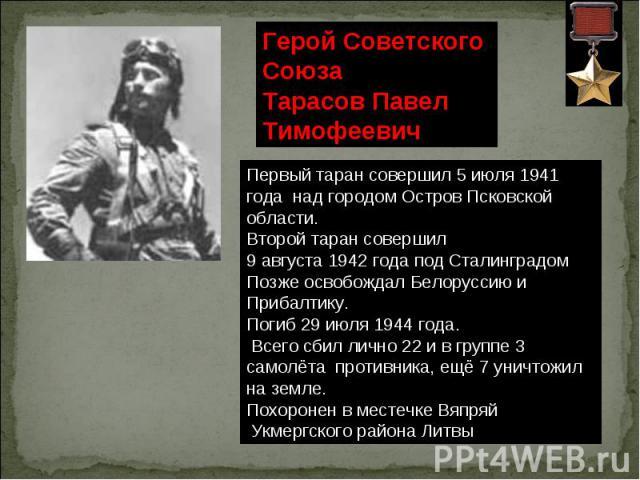 Герой Советского Союза Тарасов Павел Тимофеевич Первый таран совершил 5 июля 1941 года над городом Остров Псковской области. Второй таран совершил 9 августа 1942 года под Сталинградом Позже освобождал Белоруссию и Прибалтику. Погиб 29 июля 1944 года…