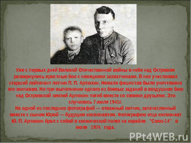 Уже с первых дней Великой Отечественной войны в небе над Островом развернулись яростные бои с немецкими захватчиками. В них участвовал старший лейтенант летчик П. П. Артюхин. Немало фашистов было уничтожено его экипажем. Но при выполнении одного из …