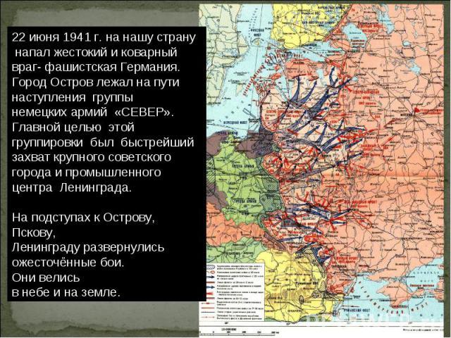 22 июня 1941 г. на нашу страну напал жестокий и коварный враг- фашистская Германия. Город Остров лежал на пути наступления группы немецких армий «СЕВЕР». Главной целью этой группировки был быстрейший захват крупного советского города и промышленного…