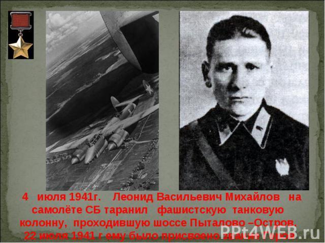 4 июля 1941г. Леонид Васильевич Михайлов на самолёте СБ таранил фашистскую танковую колонну, проходившую шоссе Пыталово –Остров. 22 июля 1941 г ему было присвоено звание Героя Советского Союза.