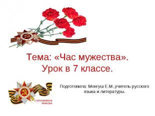 Тема: «Час мужества». Урок в 7 классе. Подготовила: Монгуш Е.М.,учитель русского