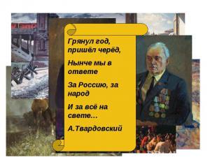 Грянул год, пришёл черёд, Нынче мы в ответе За Россию, за народ И за всё на свет