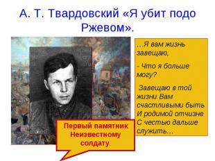А. Т. Твардовский «Я убит подо Ржевом». …Я вам жизнь завещаю, - Что я больше мог