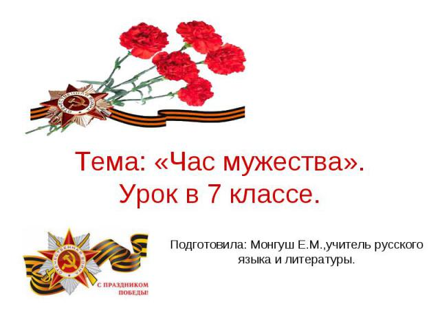 Тема: «Час мужества». Урок в 7 классе. Подготовила: Монгуш Е.М.,учитель русского языка и литературы.