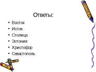 Ответы: Восток Исток Столица Эстония Христофор Севастополь