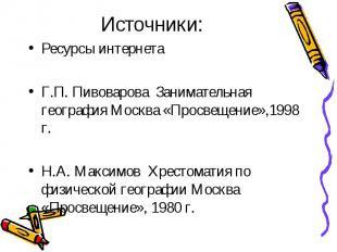 Источники: Ресурсы интернета Г.П. Пивоварова Занимательная география Москва «Про