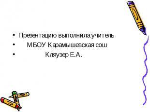 Презентацию выполнила учитель МБОУ Карамышевская сош Кляузер Е.А.