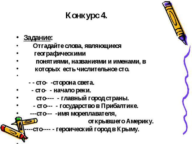 Конкурс 4.  Задание: Отгадайте слова, являющиеся географическими понятиями, названиями и именами, в которых есть числительное сто.  - - сто- -сторона света. - сто- - начало реки. сто---- - главный город страны. - сто--- - государство в Прибалтике.…