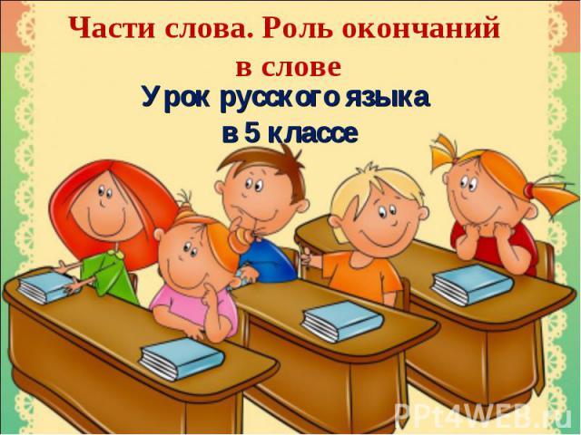 Части слова. Роль окончаний в слове Урок русского языка в 5 классе