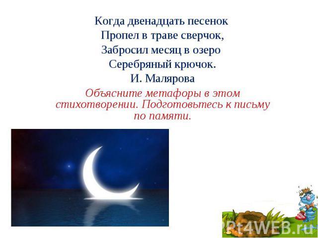 Когда двенадцать песенок Пропел в траве сверчок, Забросил месяц в озеро Серебряный крючок. И. Малярова Объясните метафоры в этом стихотворении. Подготовьтесь к письму по памяти.