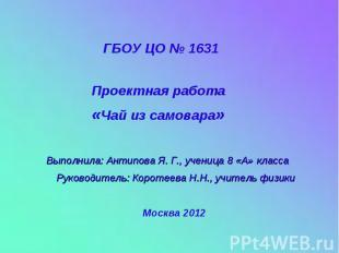 ГБОУ ЦО № 1631 Проектная работа «Чай из самовара» Выполнила: Антипова Я. Г., уче
