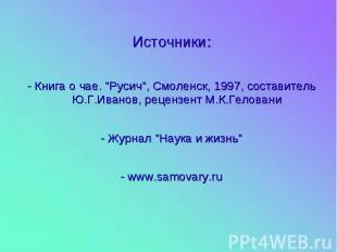 """Источники: - Книга о чае. """"Русич"""", Смоленск, 1997, составитель Ю.Г.Иванов, рецен"""