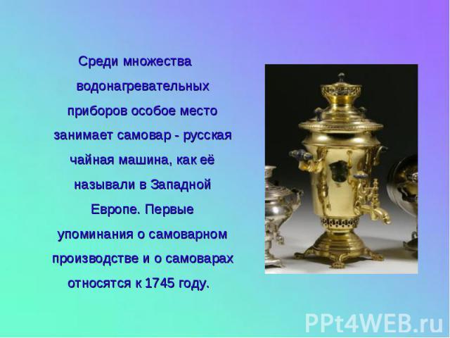 Среди множества водонагревательных приборов особое место занимает самовар - русская чайная машина, как её называли в Западной Европе. Первые упоминания о самоварном производстве и о самоварах относятся к 1745 году.