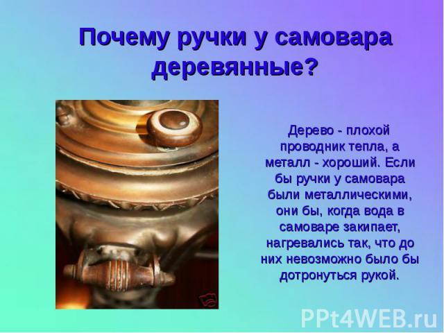 Почему ручки у самовара деревянные? Дерево - плохой проводник тепла, а металл - хороший. Если бы ручки у самовара были металлическими, они бы, когда вода в самоваре закипает, нагревались так, что до них невозможно было бы дотронуться рукой.