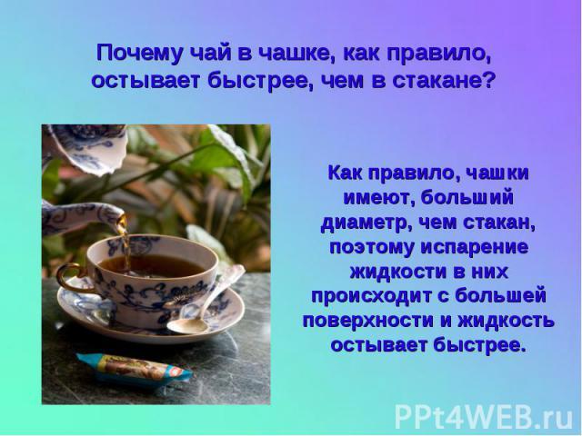 Почему чай в чашке, как правило, остывает быстрее, чем в стакане? Как правило, чашки имеют, больший диаметр, чем стакан, поэтому испарение жидкости в них происходит с большей поверхности и жидкость остывает быстрее.