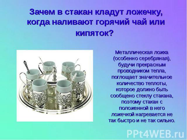 Зачем в стакан кладут ложечку, когда наливают горячий чай или кипяток? Металлическая ложка (особенно серебряная), будучи прекрасным проводником тепла, поглощает значительное количество теплоты, которое должно быть сообщено стеклу стакана, поэтому ст…