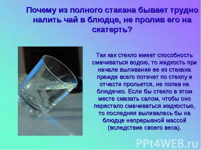 Почему из полного стакана бывает трудно налить чай в блюдце, не пролив его на скатерть? Так как стекло имеет способность смачиваться водою, то жидкость при начале выливания ее из стакана прежде всего потечет по стеклу и отчасти прольется, не попав н…