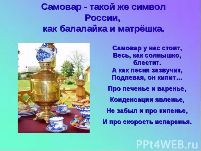 Самовар - такой же символ России, как балалайка и матрёшка. Самовар у нас стоит, Весь, как солнышко, блестит. А как песня зазвучит, Подпевая, он кипит… Про печенье и варенье, Конденсации явленье, Не забыл и про кипенье, И про скорость испаренья.
