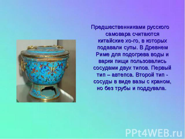 Предшественниками русского самовара считаются китайские хо-го, в которых подавали супы. В Древнем Риме для подогрева воды и варки пищи пользовались сосудами двух типов. Первый тип – автепса. Второй тип - сосуды в виде вазы с краном, но без трубы и п…