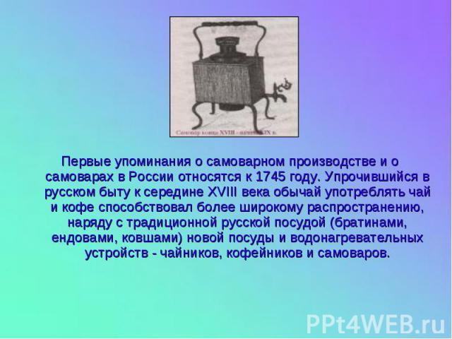 Первые упоминания о самоварном производстве и о самоварах в России относятся к 1745 году. Упрочившийся в русском быту к середине XVIII века обычай употреблять чай и кофе способствовал более широкому распространению, наряду с традиционной русской пос…