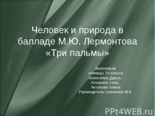 Человек и природа в балладе М.Ю. Лермонтова «Три пальмы» Выполнили ученицы 7А кл