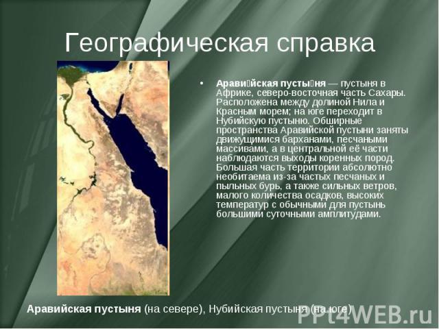 Географическая справка Арави йская пусты ня— пустыня в Африке, северо-восточная часть Сахары. Расположена между долиной Нила и Красным морем; на юге переходит в Нубийскую пустыню. Обширные пространства Аравийской пустыни заняты движущимися барханам…