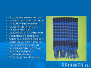 Но самым популярным стал вариант фронтового «Синего платочка» в исполнении народ