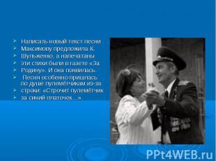 Написать новый текст песни Максимову предложила К. Шульженко, а напечатаны эти с
