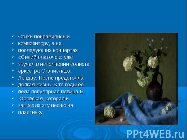 Стихи понравились и композитору, а на последующих концертах «Синий платочек» уже звучал в исполнении солиста оркестра Станислава Лендау. Песне предстояла долгая жизнь. В те годы её пела популярная певица Е. Юровская, которая и записала эту песню на …