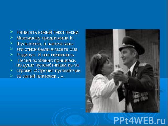 Написать новый текст песни Максимову предложила К. Шульженко, а напечатаны эти стихи были в газете «За Родину». И она появилась. Песня особенно пришлась по душе пулемётчикам из-за строки: «Строчит пулемётчик за синий платочек…».