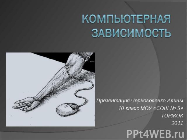Компьютерная зависимость Презентация Черноволенко Алины 10 класс МОУ «СОШ № 5» ТОРЖОК 2011