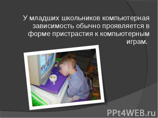 У младших школьников компьютерная зависимость обычно проявляется в форме пристрастия к компьютерным играм.