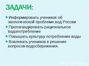 ЗАДАЧИ: Информировать учеников об экологической проблеме вод России Пропагандиро
