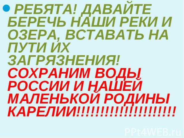 РЕБЯТА! ДАВАЙТЕ БЕРЕЧЬ НАШИ РЕКИ И ОЗЕРА, ВСТАВАТЬ НА ПУТИ ИХ ЗАГРЯЗНЕНИЯ! СОХРАНИМ ВОДЫ РОССИИ И НАШЕЙ МАЛЕНЬКОЙ РОДИНЫ КАРЕЛИИ!!!!!!!!!!!!!!!!!!!!!