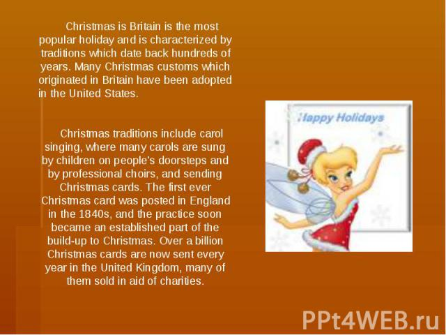 Christmas is Britain is the most popular holiday and is characterized by traditions which date back hundreds of years. Many Christmas customs which originated in Britain have been adopted in the United States. Christmas traditions include carol sing…