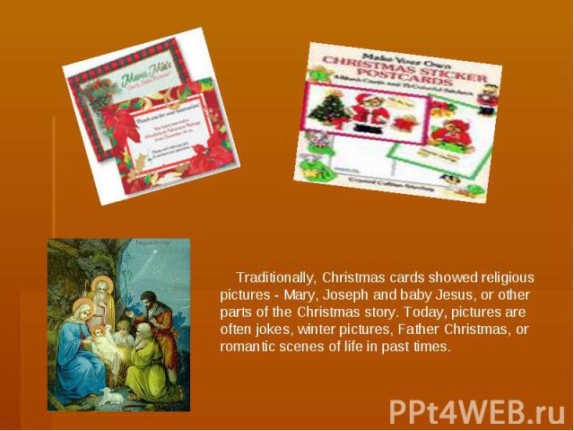Traditionally, Christmas cards showed religious pictures - Mary, Joseph and baby Jesus, or other parts of the Christmas story. Today, pictures are often jokes, winter pictures, Father Christmas, or romantic scenes of life in past times.